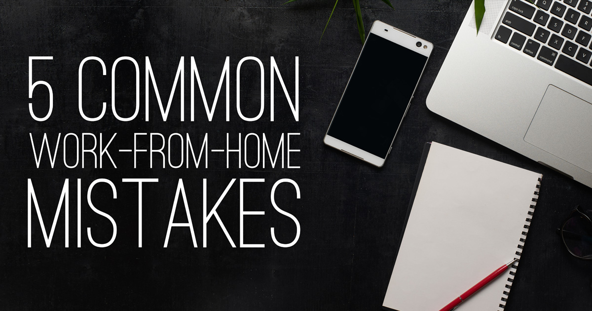 Are You Making Any of These 4 Common Work-from-Home Mistakes?